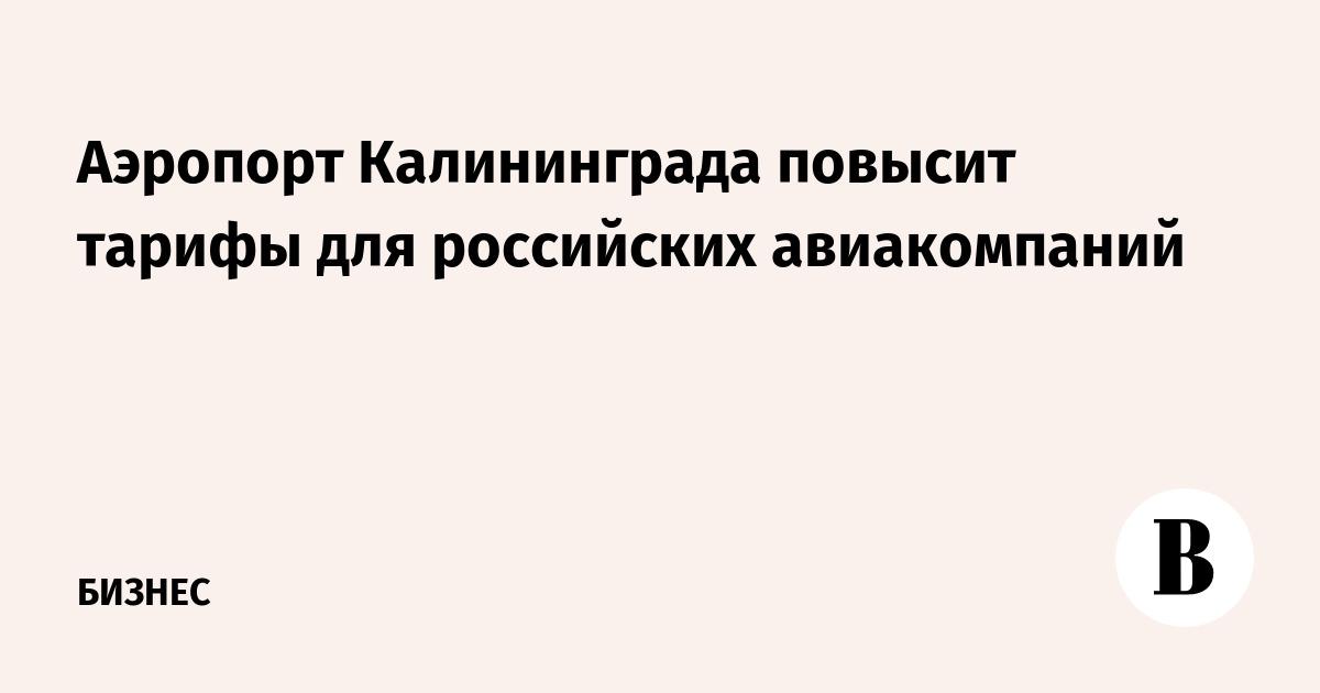 Аэропорт Калининграда повысит тарифы для российских авиакомпаний