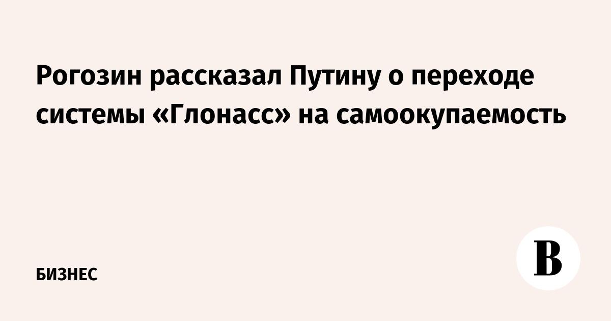 Рогозин рассказал Путину о переходе системы «Глонасс» на самоокупаемость