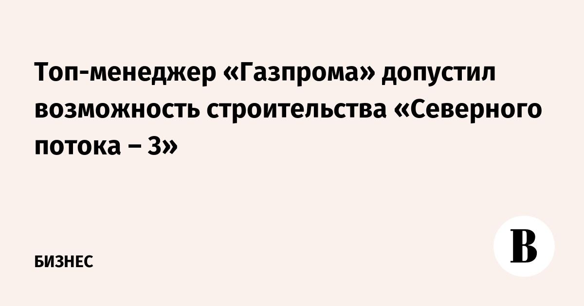 Топ-менеджер «Газпрома» допустил возможность строительства «Северного потока – 3»