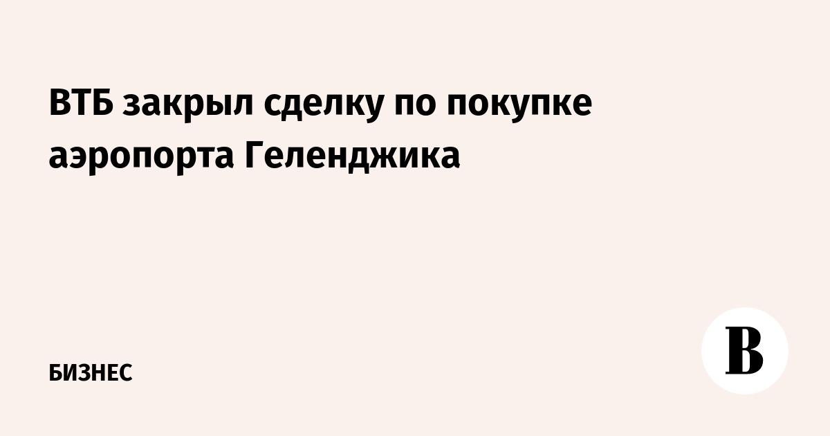 ВТБ закрыл сделку по покупке аэропорта Геленджика