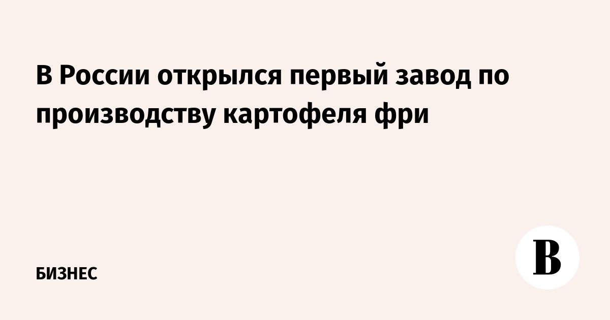 В России открылся первый завод по производству картофеля фри