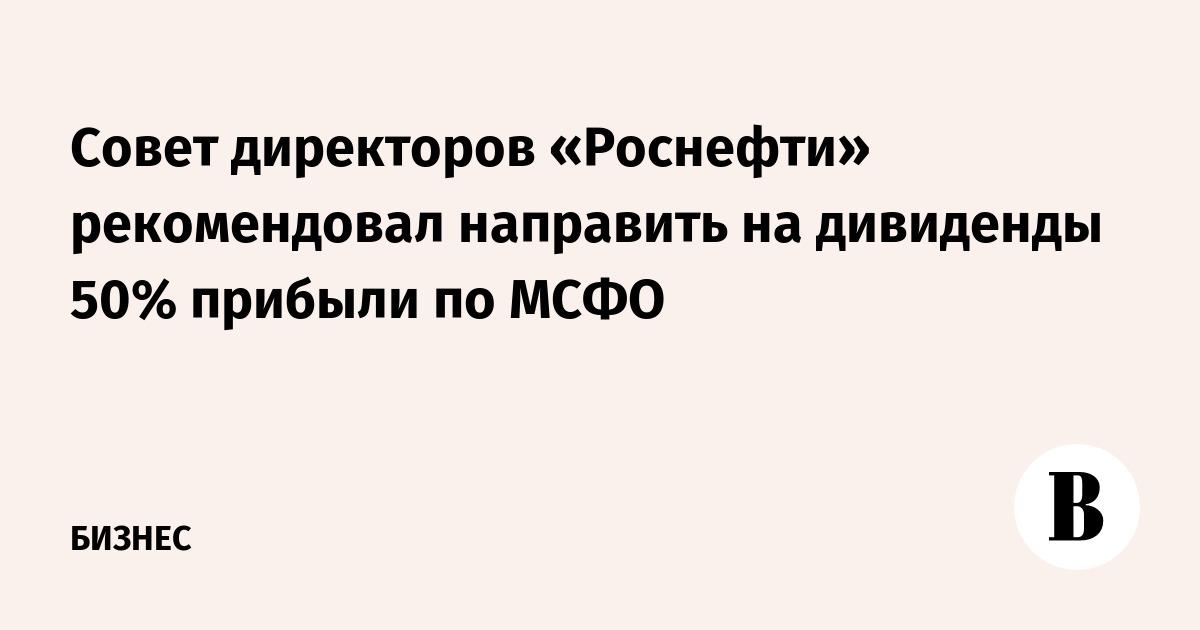Совет директоров «Роснефти» рекомендовал направить на дивиденды 50% прибыли по МСФО