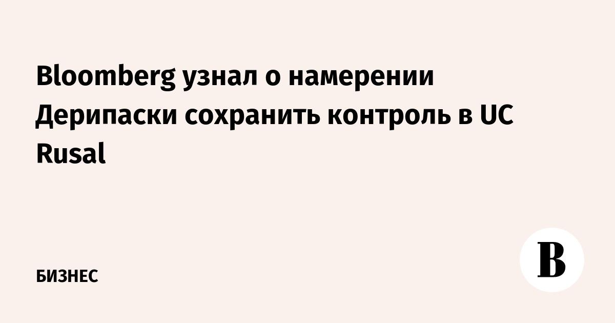Bloomberg узнал о намерении Дерипаски сохранить контроль в UC Rusal