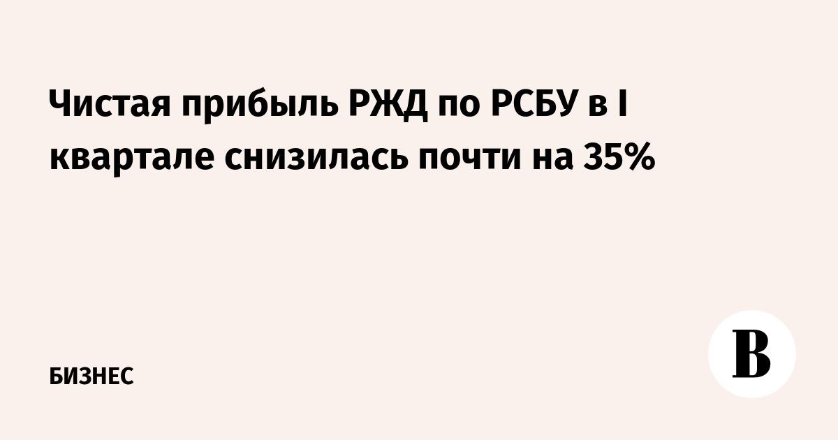 Чистая прибыль РЖД по РСБУ в I квартале снизилась почти на 35%