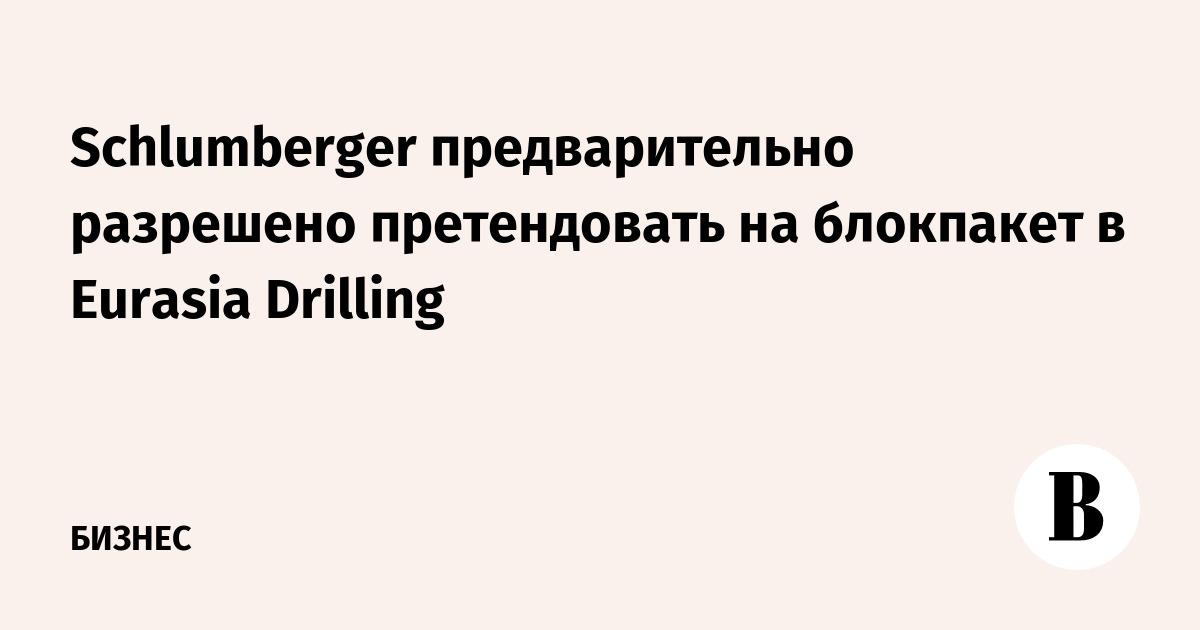 Schlumberger предварительно разрешено претендовать на блокпакет в Eurasia Drilling