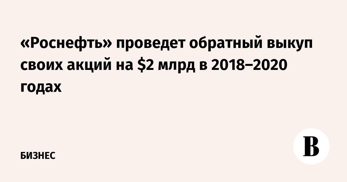 «Роснефть» проведет обратный выкуп своих акций на $2 млрд в 2018–2020 годах