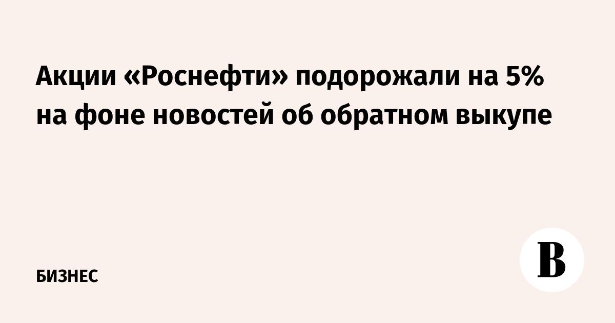 Акции «Роснефти» подорожали на 5% на фоне новостей об обратном выкупе