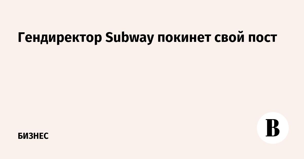Гендиректор Subway покинет свой пост