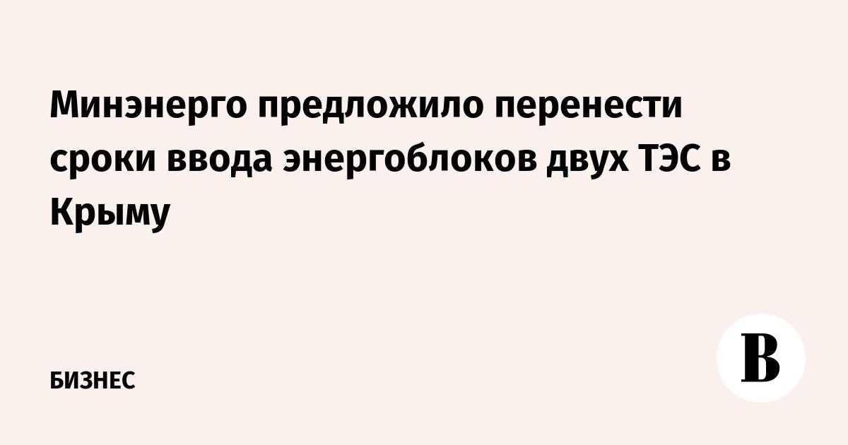 Минэнерго предложило перенести сроки ввода энергоблоков двух ТЭС в Крыму