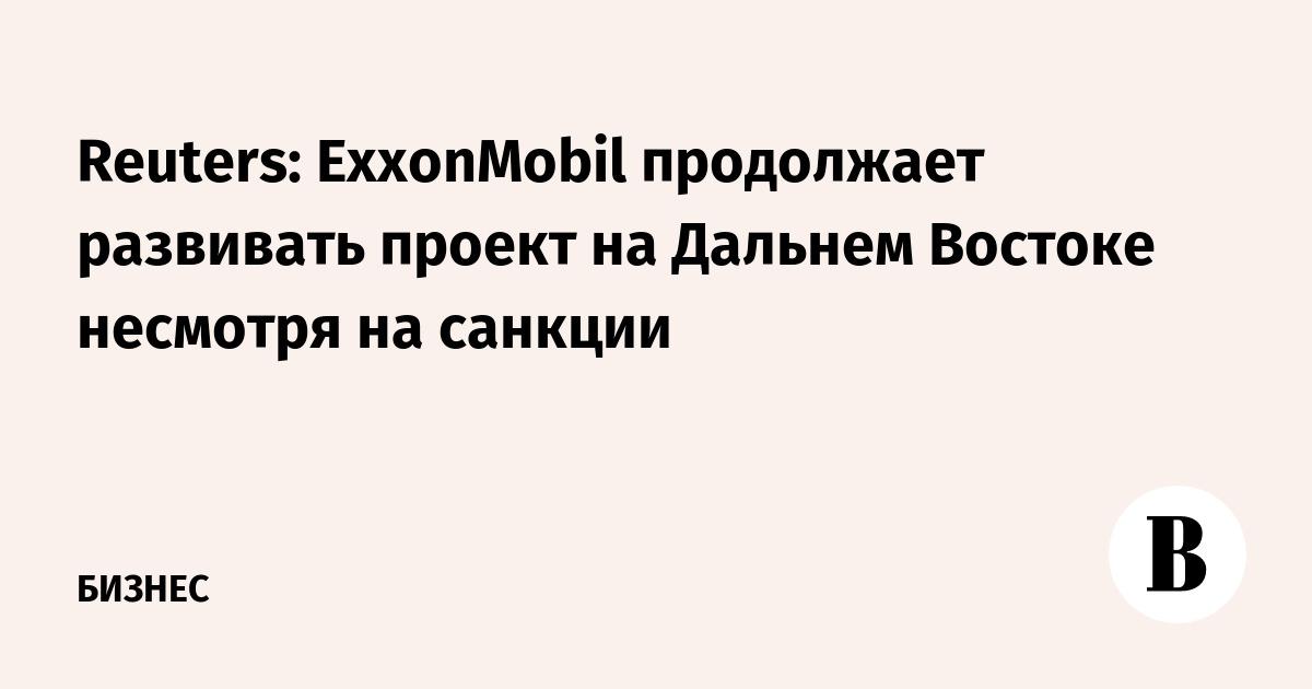 Reuters: ExxonMobil продолжает развивать проект на Дальнем Востоке несмотря на санкции