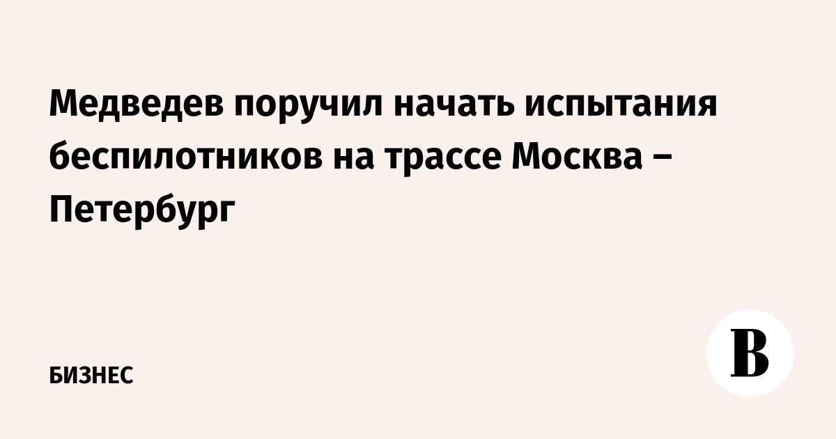 Медведев поручил начать испытания беспилотников на трассе Москва – Петербург