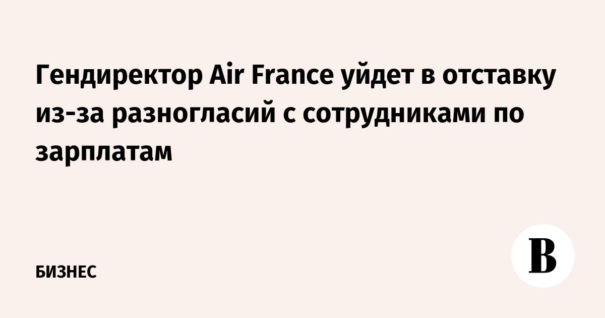 Гендиректор Air France уйдет в отставку из-за разногласий с сотрудниками по зарплатам