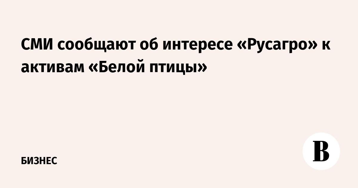 СМИ сообщают об интересе «Русагро» к активам «Белой птицы»