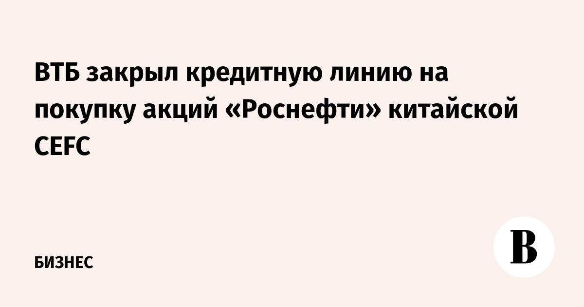 ВТБ закрыл кредитную линию на покупку акций «Роснефти» китайской CEFC