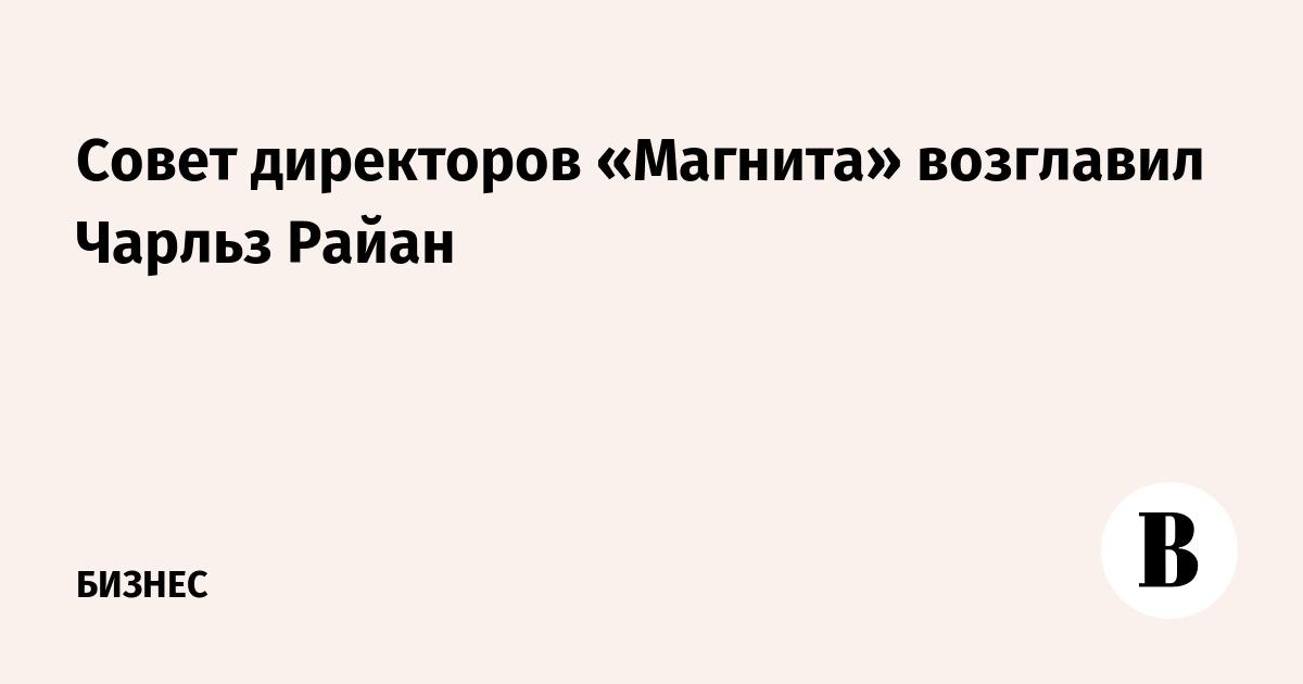 Совет директоров «Магнита» возглавил Чарльз Райан