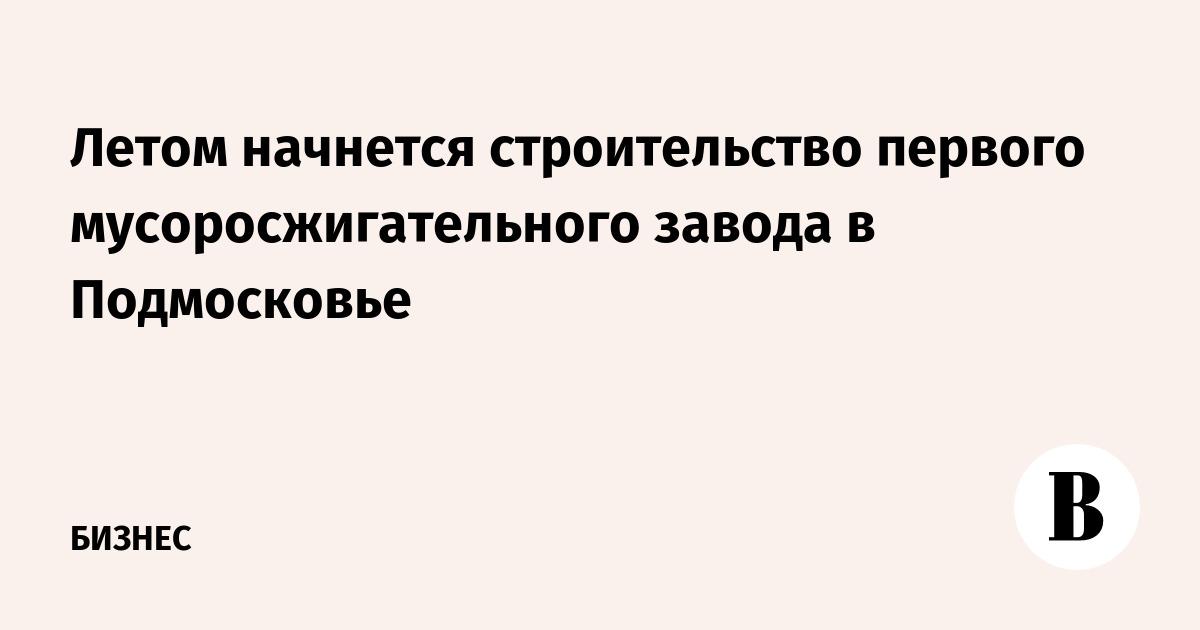 Летом начнется строительство первого мусоросжигательного завода в Подмосковье