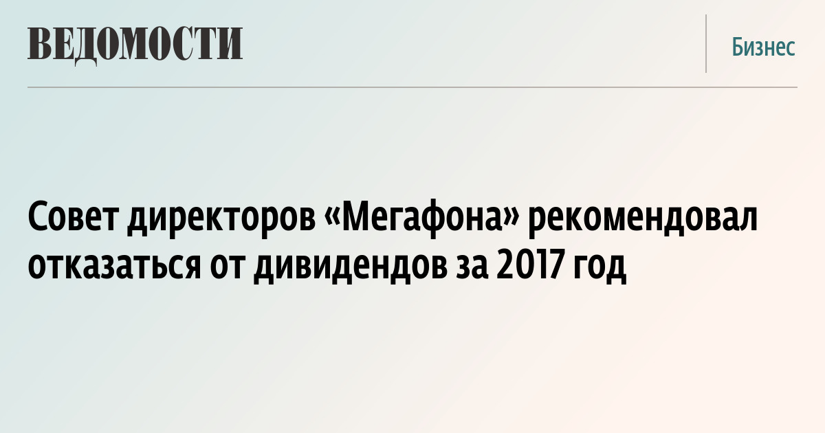 Совет директоров «Мегафона» рекомендовал отказаться от дивидендов за 2017 год