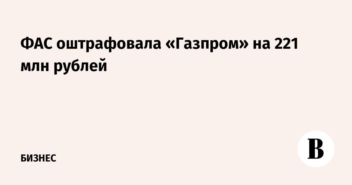 ФАС оштрафовала «Газпром» на 221 млн рублей