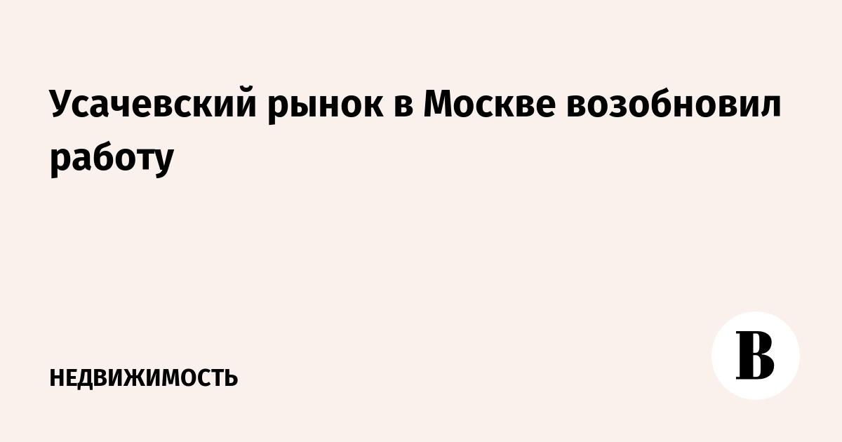 Усачевский рынок в Москве возобновил работу