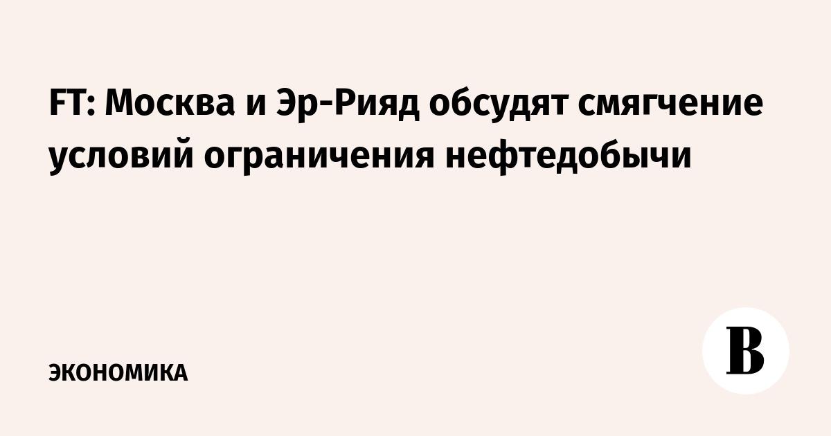 FT: Москва и Эр-Рияд обсудят смягчение условий ограничения нефтедобычи