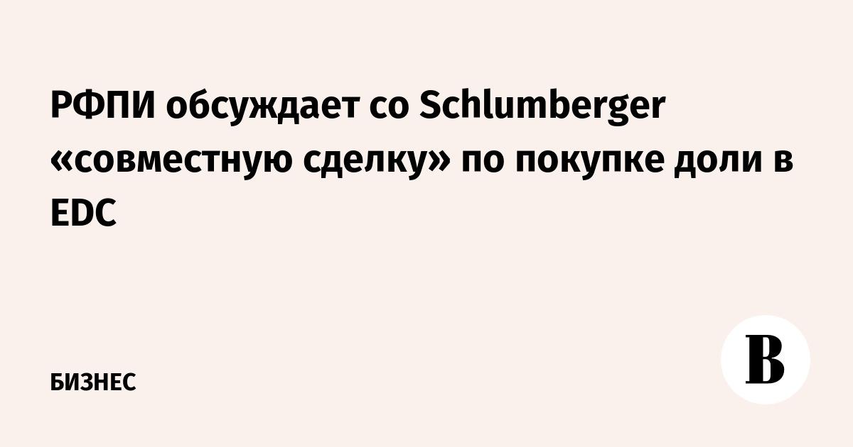 РФПИ обсуждает со Schlumberger «совместную сделку» по покупке доли в EDC