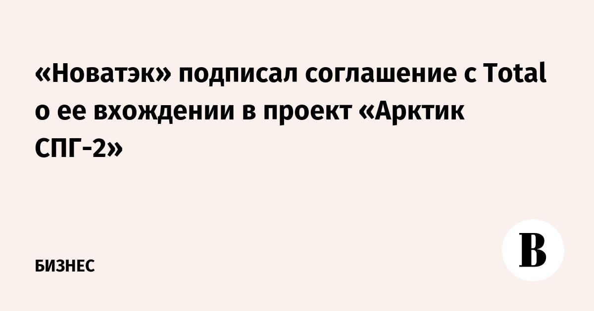 «Новатэк» подписал соглашение с Total о ее вхождении в проект «Арктик СПГ-2»