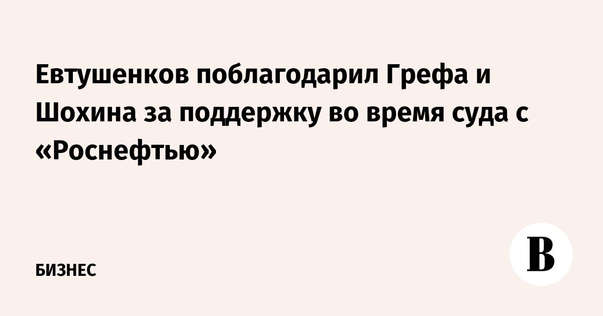 Евтушенков поблагодарил Грефа и Шохина за поддержку во время суда с «Роснефтью»