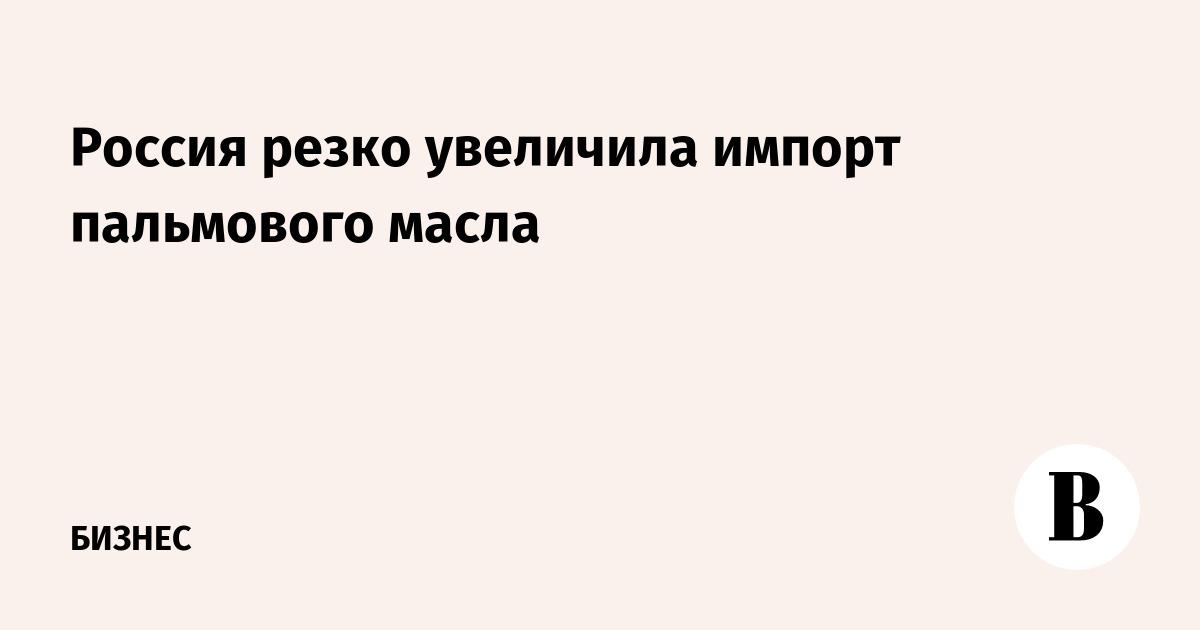 Россия резко увеличила импорт пальмового масла