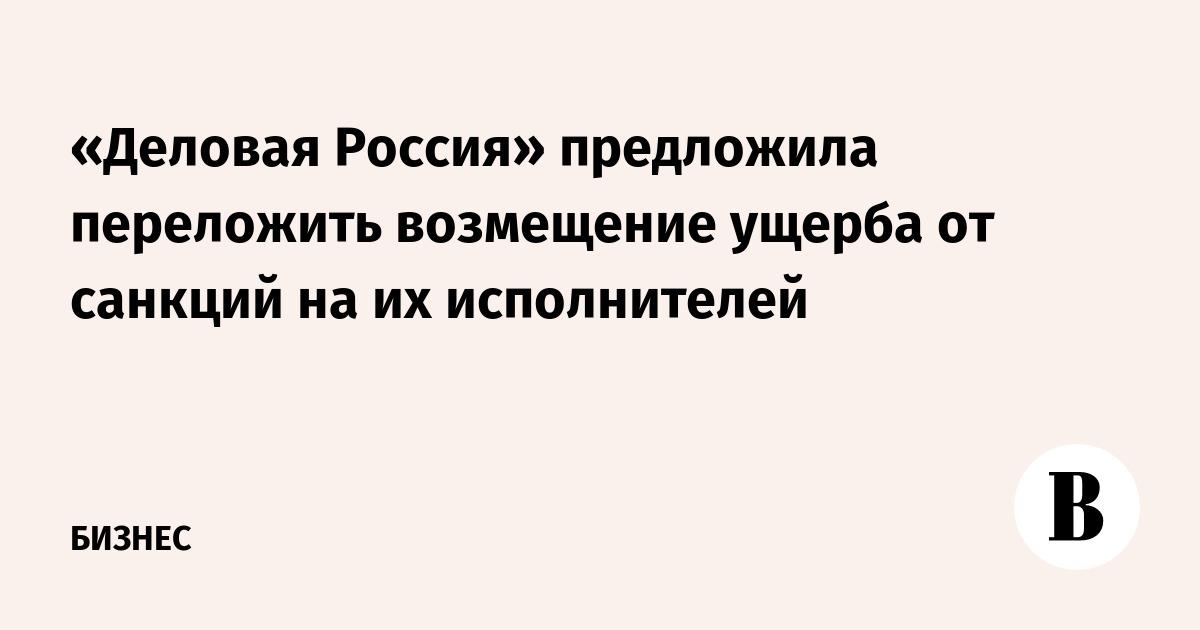 «Деловая Россия» предложила переложить возмещение ущерба от санкций на их исполнителей