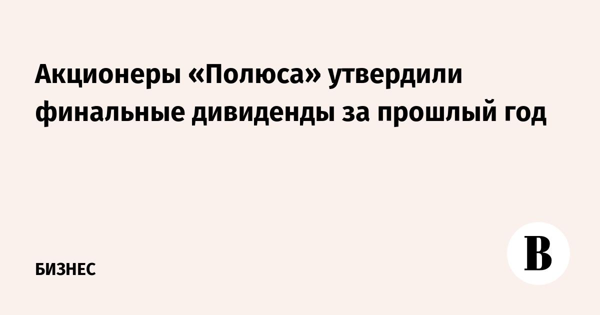 Акционеры «Полюса» утвердили финальные дивиденды за прошлый год