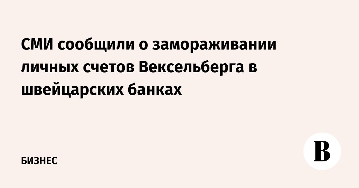 СМИ сообщили о замораживании личных счетов Вексельберга в швейцарских банках