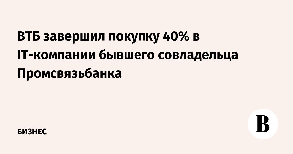 ВТБ завершил покупку 40% в IT-компании бывшего совладельца Промсвязьбанка