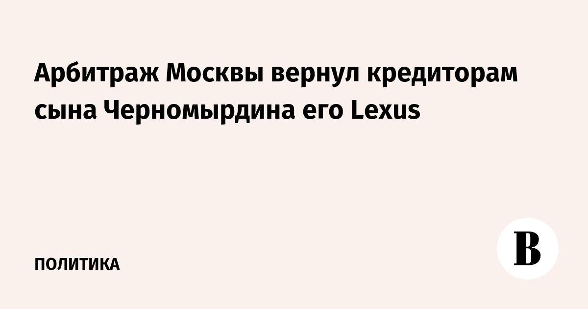 Арбитраж Москвы вернул кредиторам сына Черномырдина его Lexus