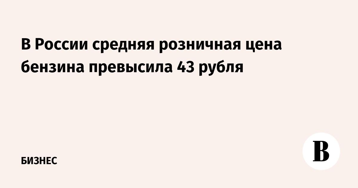 В России средняя розничная цена бензина превысила 43 рубля