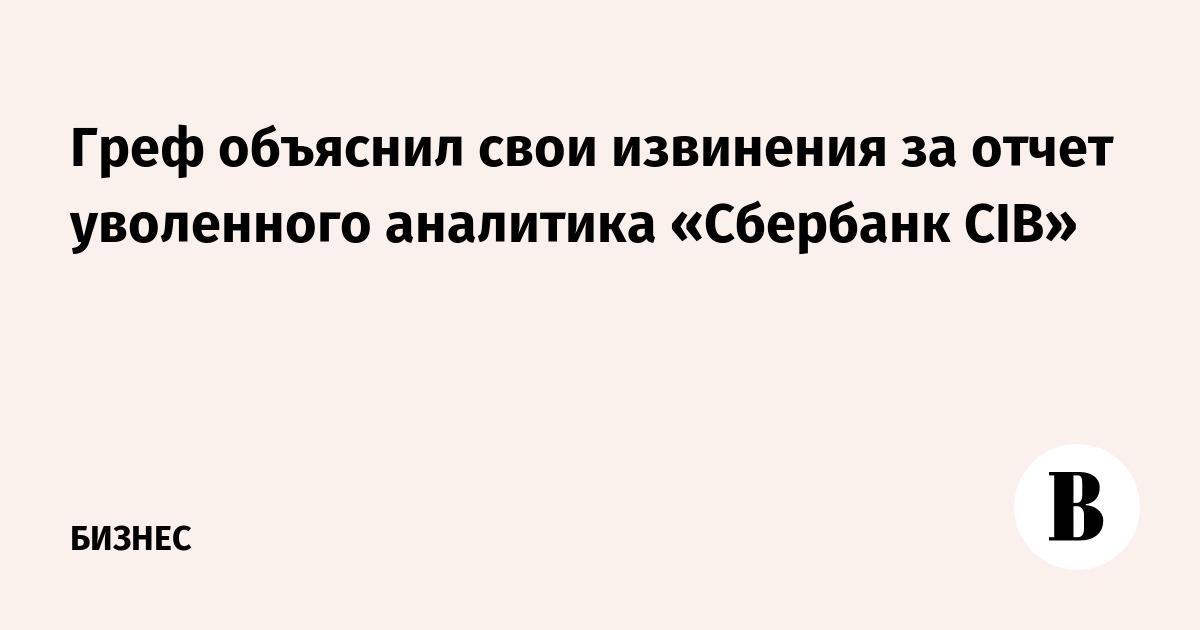 Греф объяснил свои извинения за отчет уволенного аналитика «Сбербанк CIB»