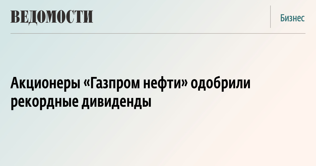 Акционеры «Газпром нефти» одобрили рекордные дивиденды