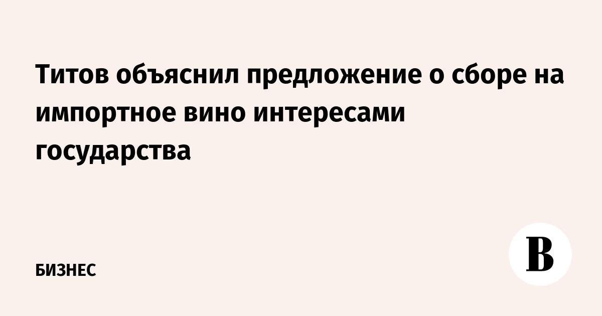 Титов объяснил предложение о сборе на импортное вино интересами государства