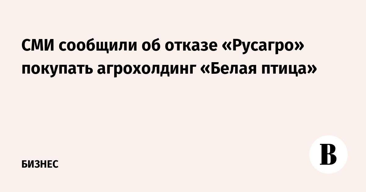 СМИ сообщили об отказе «Русагро» покупать агрохолдинг «Белая птица»
