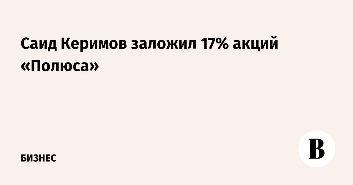 Саид Керимов заложил 17% акций «Полюса»