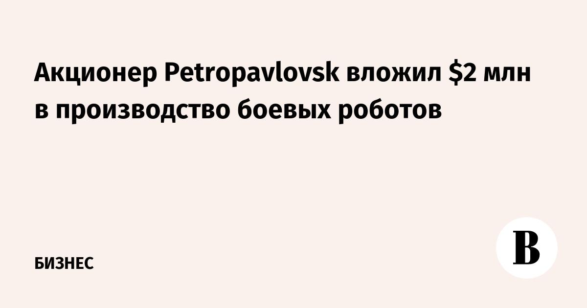 Акционер Petropavlovsk вложил $2 млн в производство боевых роботов