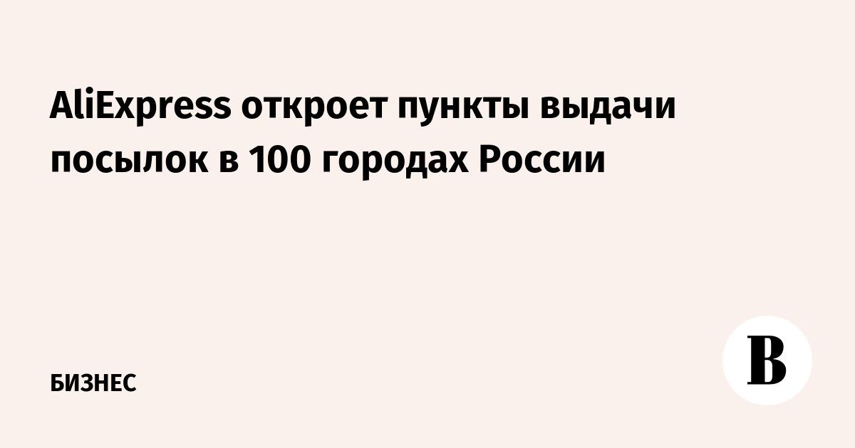 AliExpress откроет пункты выдачи посылок в 100 городах России