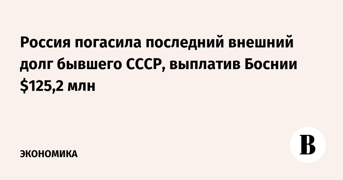 Россия погасила последний внешний долг бывшего СССР, выплатив Боснии $125,2 млн