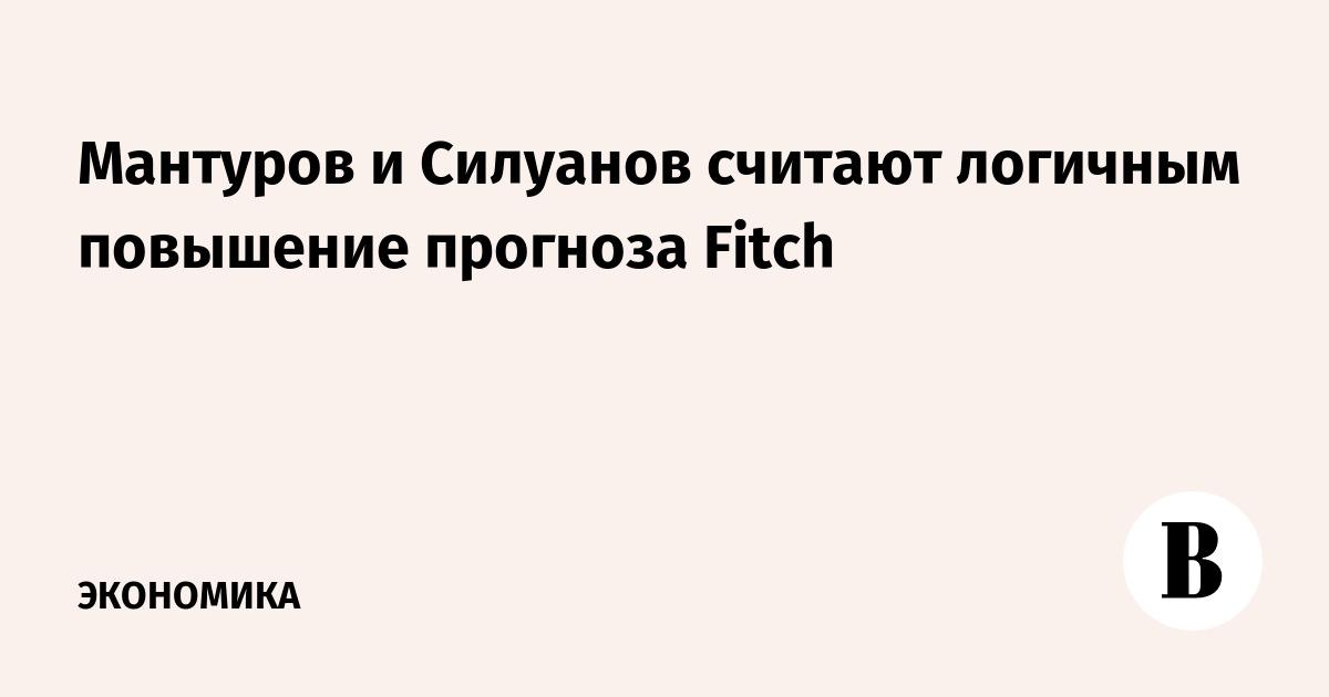 Мантуров и Силуанов считают логичным повышение прогноза Fitch