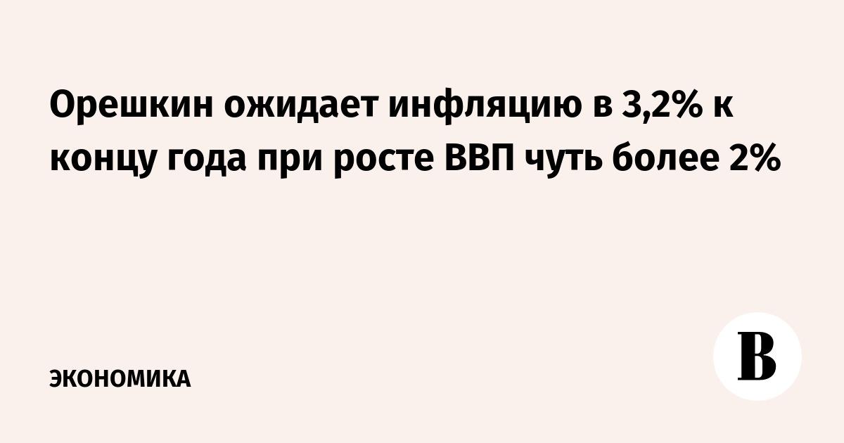 Орешкин ожидает инфляцию в 3,2% к концу года при росте ВВП чуть более 2%