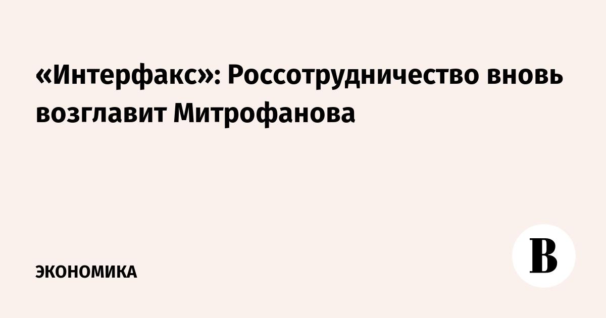 «Интерфакс»: Россотрудничество вновь возглавит Митрофанова