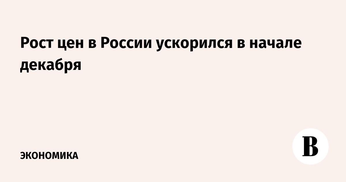 Рост цен в России ускорился в начале декабря