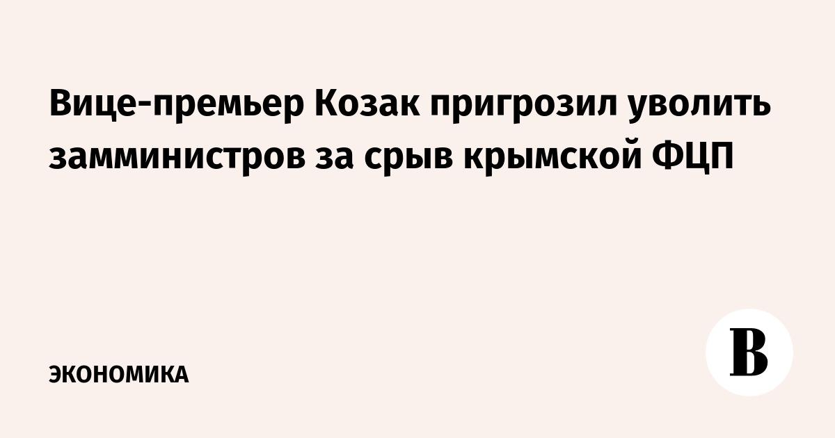 Вице-премьер Козак пригрозил уволить замминистров за срыв крымской ФЦП