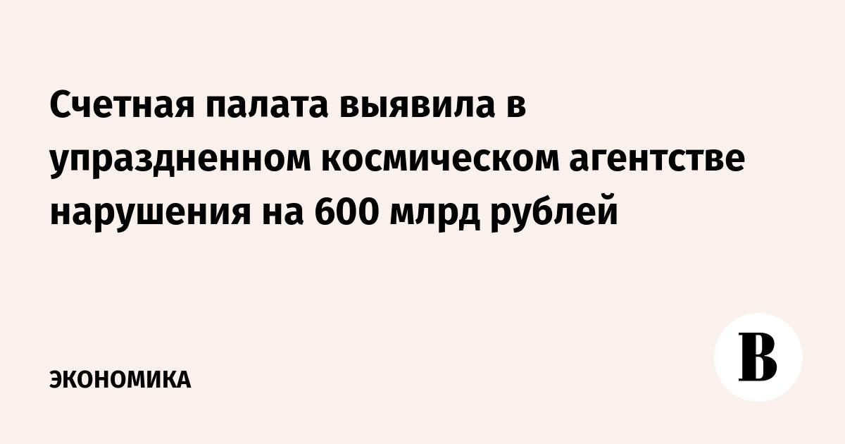 Счетная палата выявила в упраздненном космическом агентстве нарушения на 600 млрд рублей