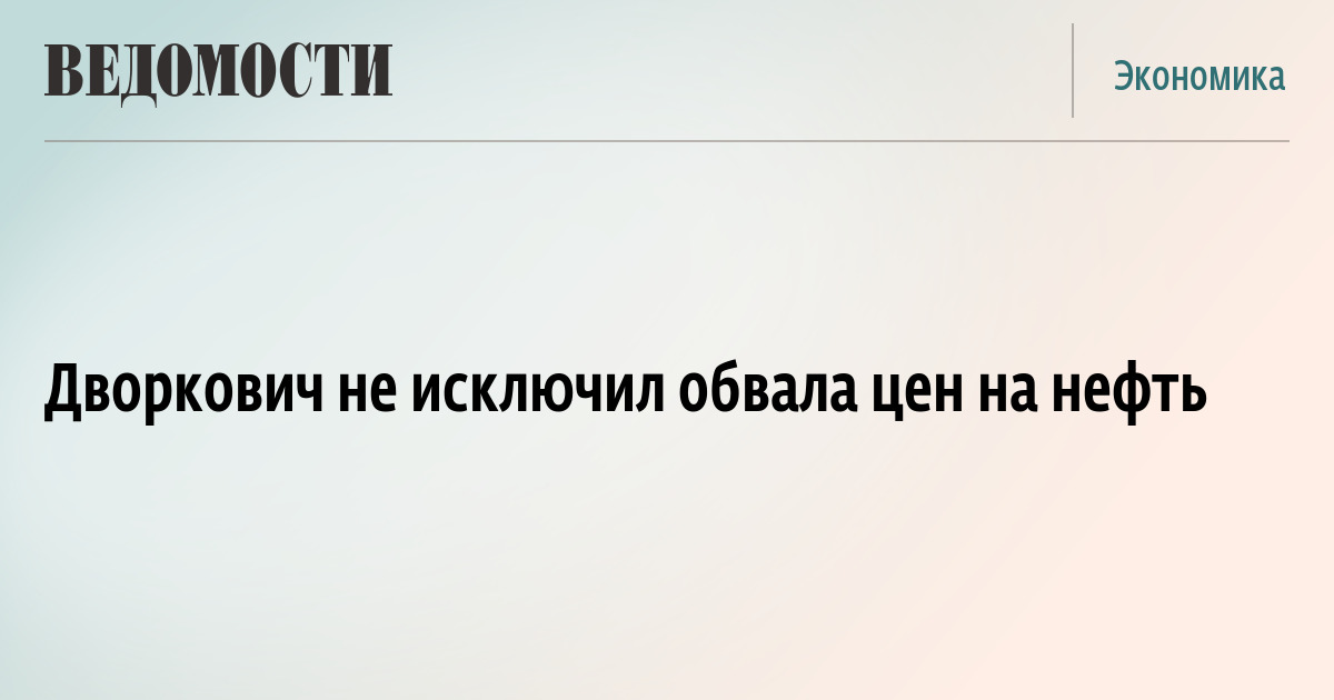 Дворкович не исключил обвала цен на нефть