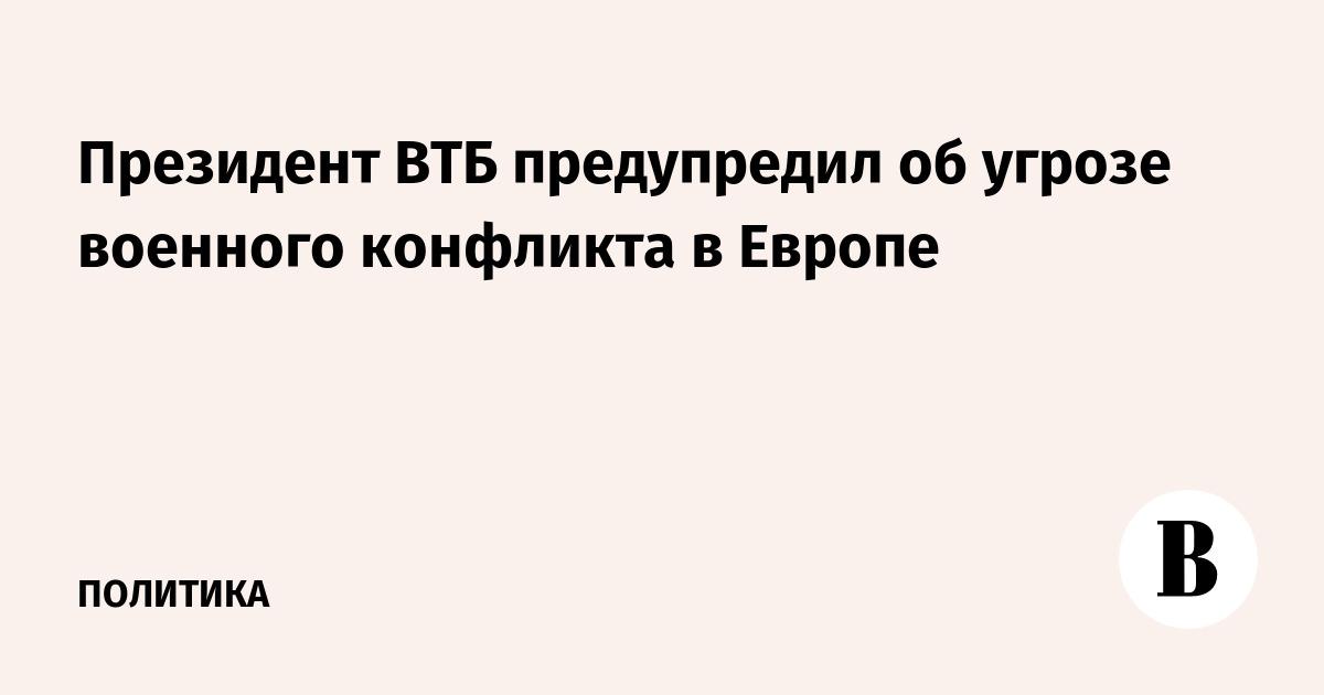 Президент ВТБ предупредил об угрозе военного конфликта в Европе